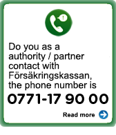 Do you as a authority/partner contact with Försäkringskassan, the phone number is 0771-17 90 00